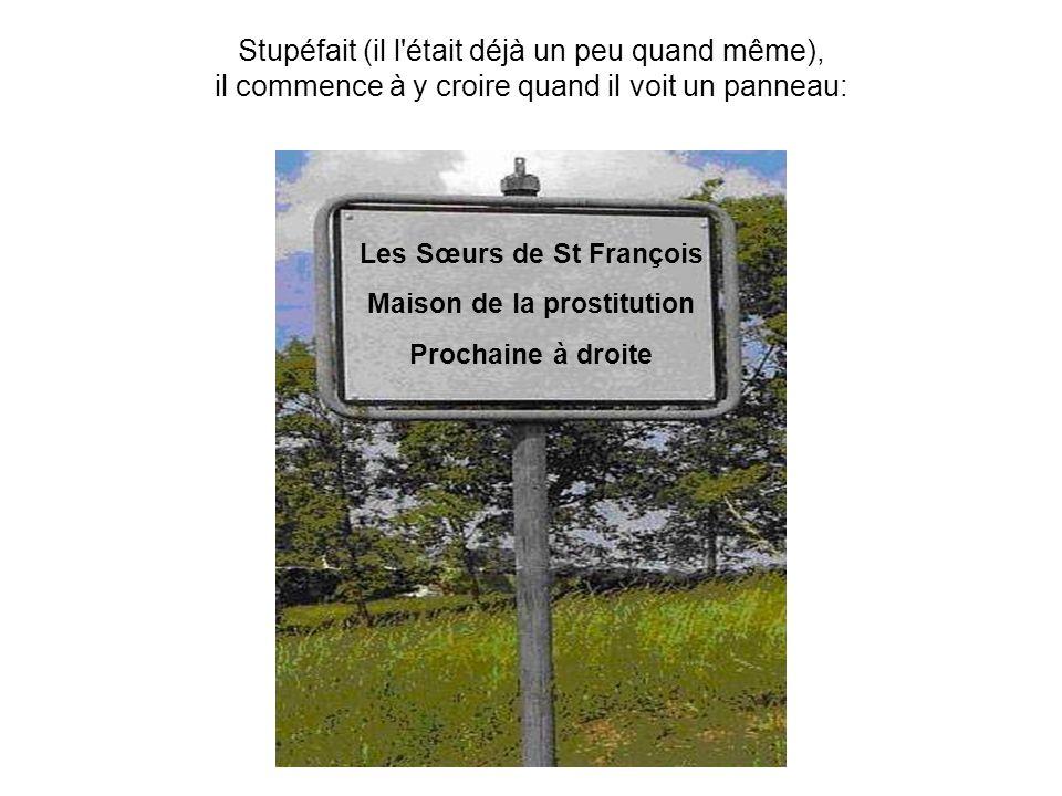 Stupéfait (il l était déjà un peu quand même), il commence à y croire quand il voit un panneau: Les Sœurs de St François Maison de la prostitution Prochaine à droite