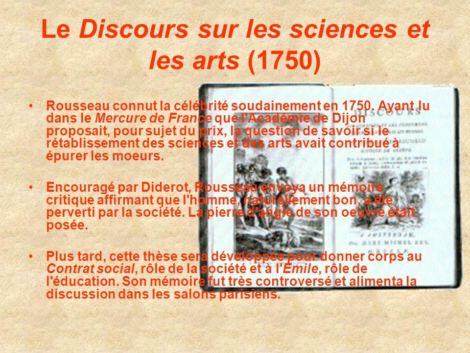 Le Discours sur les sciences et les arts (1750) Rousseau connut la célébrité soudainement en 1750. Ayant lu dans le Mercure de France que l'Académie d