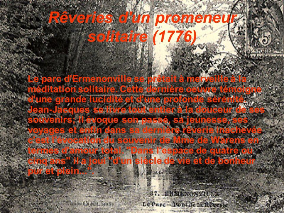 Rêveries d'un promeneur solitaire (1776) Le parc d'Ermenonville se prêtait à merveille à la méditation solitaire. Cette dernière oeuvre témoigne d'une