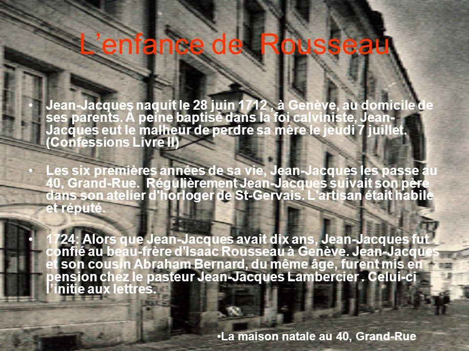 Lenfance de Rousseau Jean-Jacques naquit le 28 juin 1712, à Genève, au domicile de ses parents. À peine baptisé dans la foi calviniste, Jean- Jacques