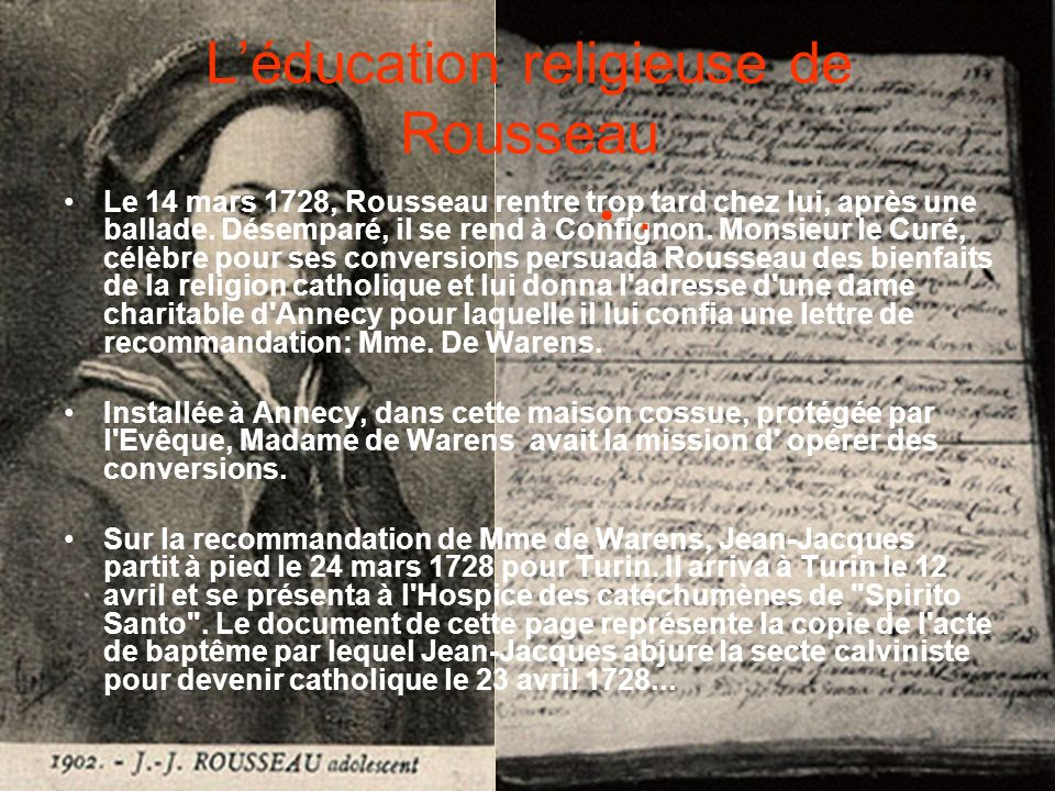Léducation religieuse de Rousseau Le 14 mars 1728, Rousseau rentre trop tard chez lui, après une ballade. Désemparé, il se rend à Confignon. Monsieur