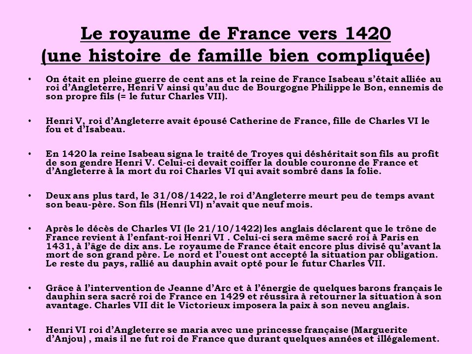 Le royaume de France vers 1420 (une histoire de famille bien compliquée) On était en pleine guerre de cent ans et la reine de France Isabeau sétait alliée au roi dAngleterre, Henri V ainsi quau duc de Bourgogne Philippe le Bon, ennemis de son propre fils (= le futur Charles VII).