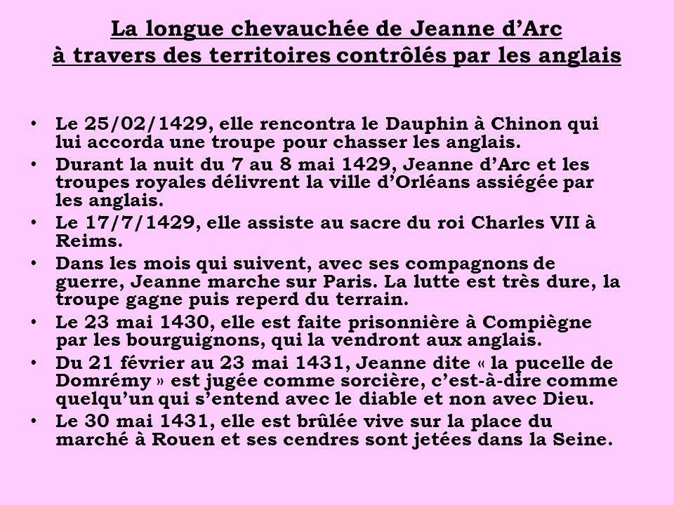 La longue chevauchée de Jeanne dArc à travers des territoires contrôlés par les anglais Le 25/02/1429, elle rencontra le Dauphin à Chinon qui lui accorda une troupe pour chasser les anglais.