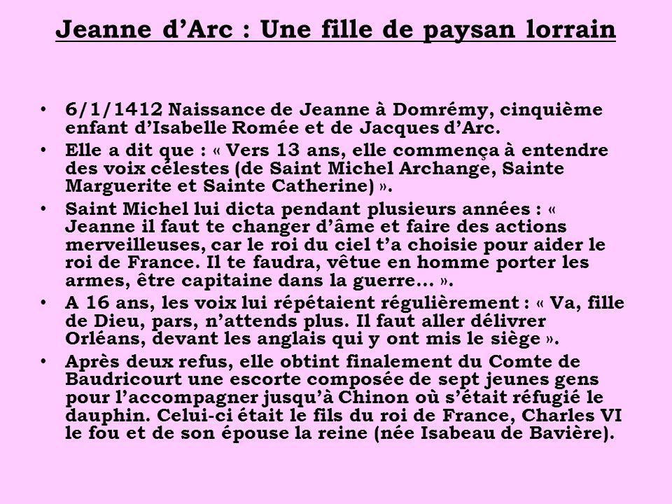 Jeanne dArc : Une fille de paysan lorrain 6/1/1412 Naissance de Jeanne à Domrémy, cinquième enfant dIsabelle Romée et de Jacques dArc.