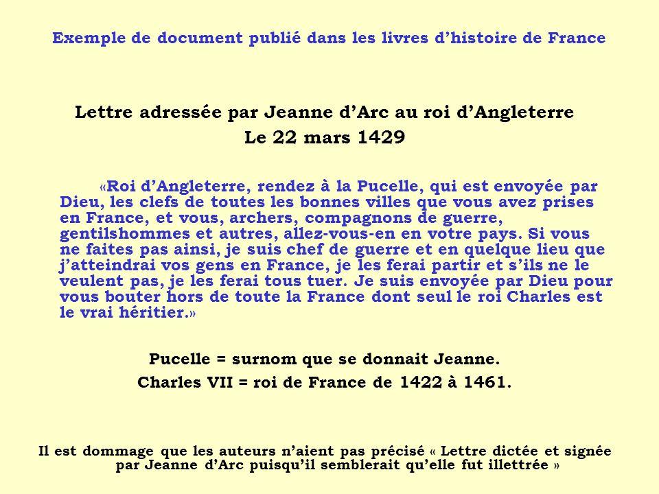 Lettre adressée par Jeanne dArc au roi dAngleterre Le 22 mars 1429 «Roi dAngleterre, rendez à la Pucelle, qui est envoyée par Dieu, les clefs de toutes les bonnes villes que vous avez prises en France, et vous, archers, compagnons de guerre, gentilshommes et autres, allez-vous-en en votre pays.
