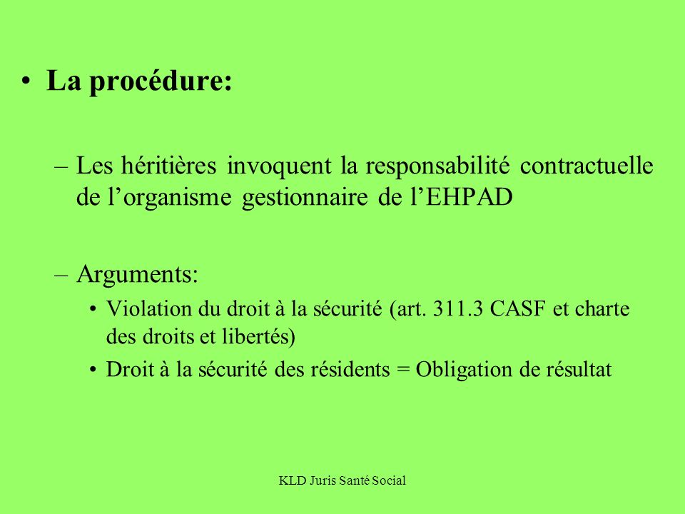 KLD Juris Santé Social La procédure: –Les héritières invoquent la responsabilité contractuelle de lorganisme gestionnaire de lEHPAD –Arguments: Violat