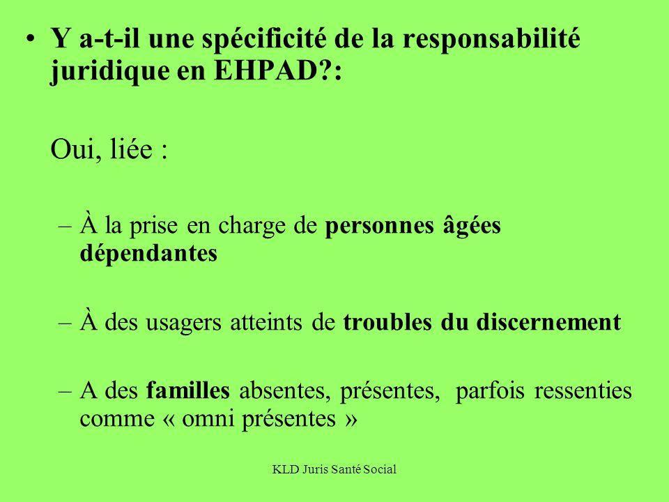KLD Juris Santé Social Y a-t-il une spécificité de la responsabilité juridique en EHPAD?: Oui, liée : –À la prise en charge de personnes âgées dépenda