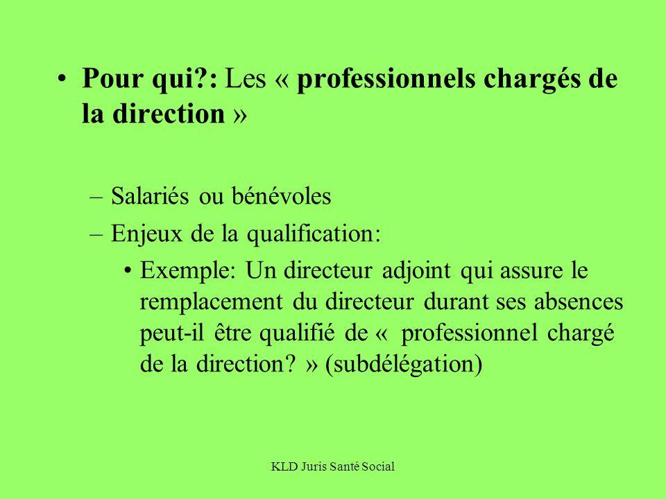 KLD Juris Santé Social Pour qui?: Les « professionnels chargés de la direction » –Salariés ou bénévoles –Enjeux de la qualification: Exemple: Un direc