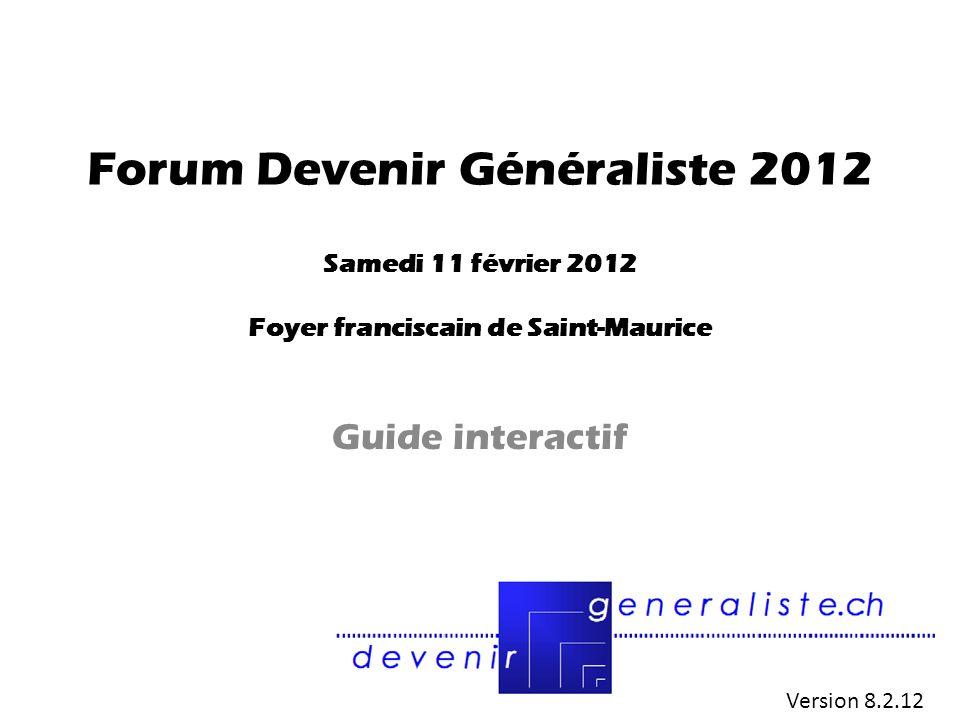 Forum Devenir Généraliste 2012 Samedi 11 février 2012 Foyer franciscain de Saint-Maurice Guide interactif Version 8.2.12