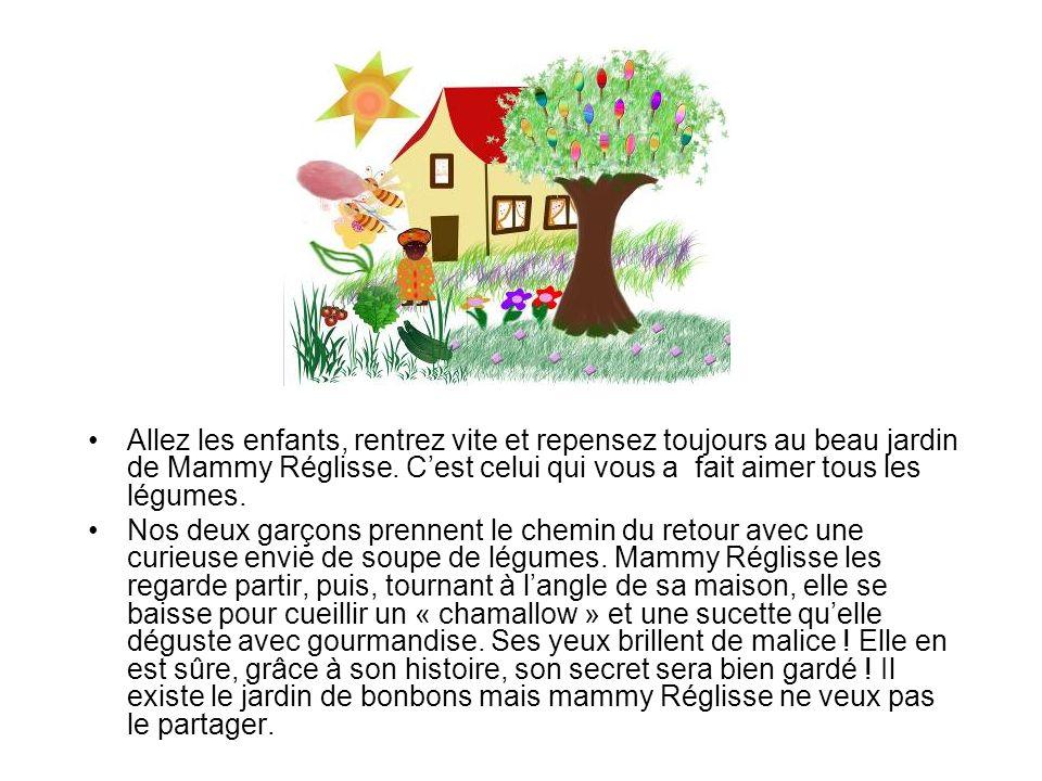 Allez les enfants, rentrez vite et repensez toujours au beau jardin de Mammy Réglisse. Cest celui qui vous a fait aimer tous les légumes. Nos deux gar