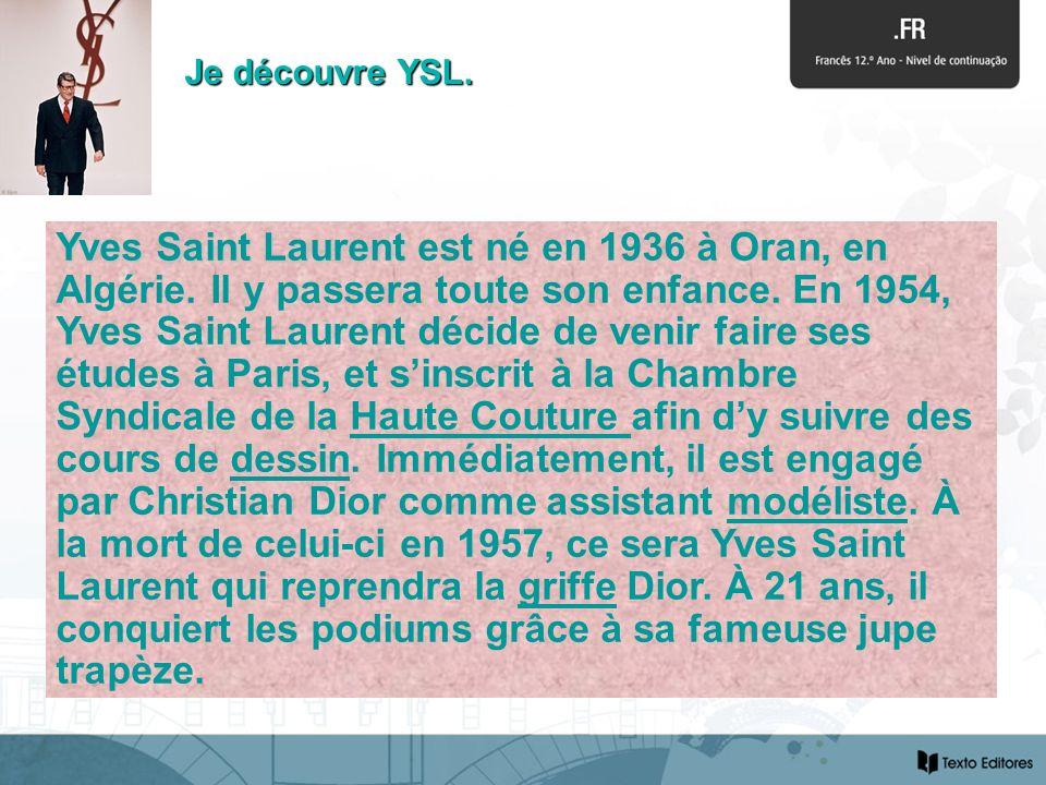 Yves Saint Laurent Yves Saint Laurent est né en 1936 à Oran, en Algérie. Il y passera toute son enfance. En 1954, Yves Saint Laurent décide de venir f