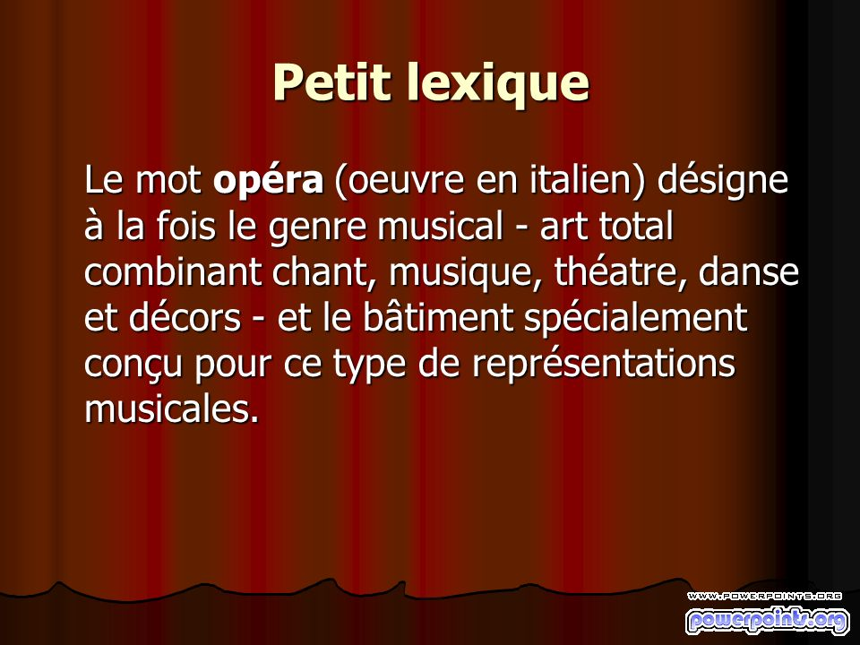 Petit lexique Le mot opéra (oeuvre en italien) désigne à la fois le genre musical - art total combinant chant, musique, théatre, danse et décors - et le bâtiment spécialement conçu pour ce type de représentations musicales.