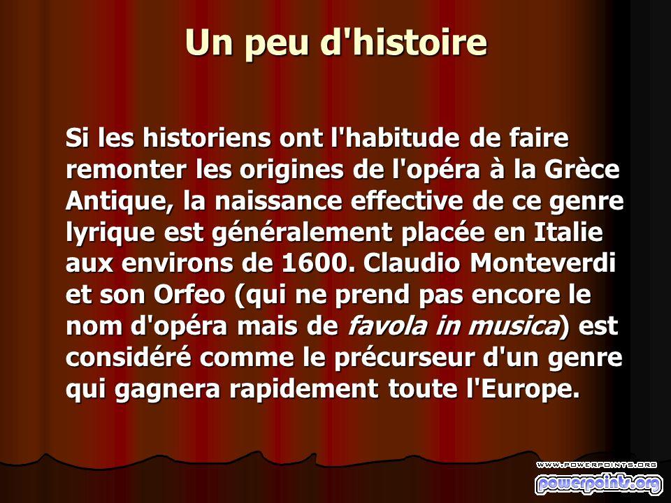Un peu d histoire Si les historiens ont l habitude de faire remonter les origines de l opéra à la Grèce Antique, la naissance effective de ce genre lyrique est généralement placée en Italie aux environs de 1600.
