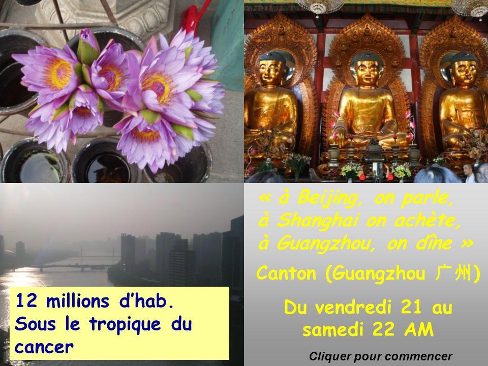 Canton Canton (Guangzhou ) Du vendredi 21 au samedi 22 AM « à Beijing, on parle, à Shanghai on achète, à Guangzhou, on dîne » 12 millions dhab.