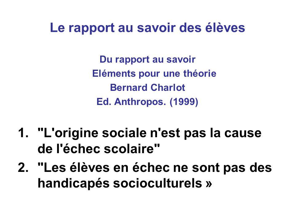 Le rapport au savoir des élèves Du rapport au savoir Eléments pour une théorie Bernard Charlot Ed.