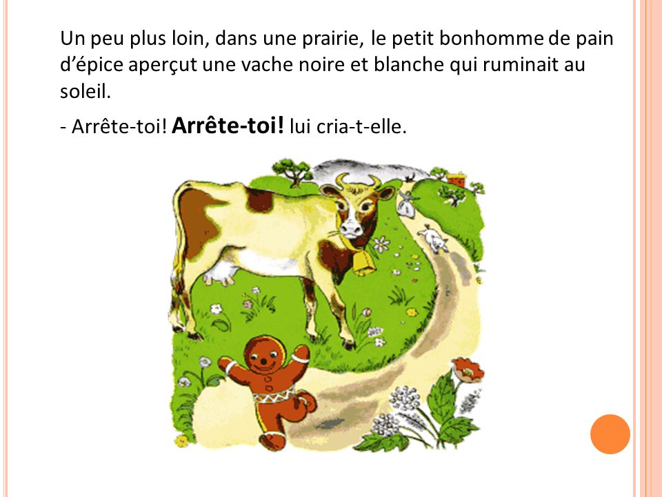 Un peu plus loin, dans une prairie, le petit bonhomme de pain dépice aperçut une vache noire et blanche qui ruminait au soleil. - Arrête-toi! Arrête-t