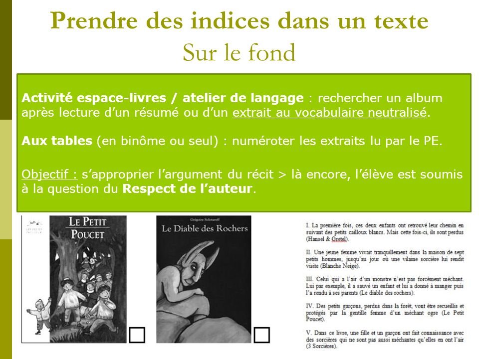 Prendre des indices dans un texte Sur le fond Activité espace-livres / atelier de langage : rechercher un album après lecture dun résumé ou dun extrait au vocabulaire neutralisé.