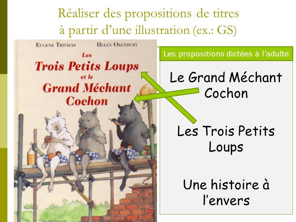 Réaliser des propositions de titres à partir dune illustration (ex.: GS) Le Grand Méchant Cochon Les Trois Petits Loups Une histoire à lenvers Les pro
