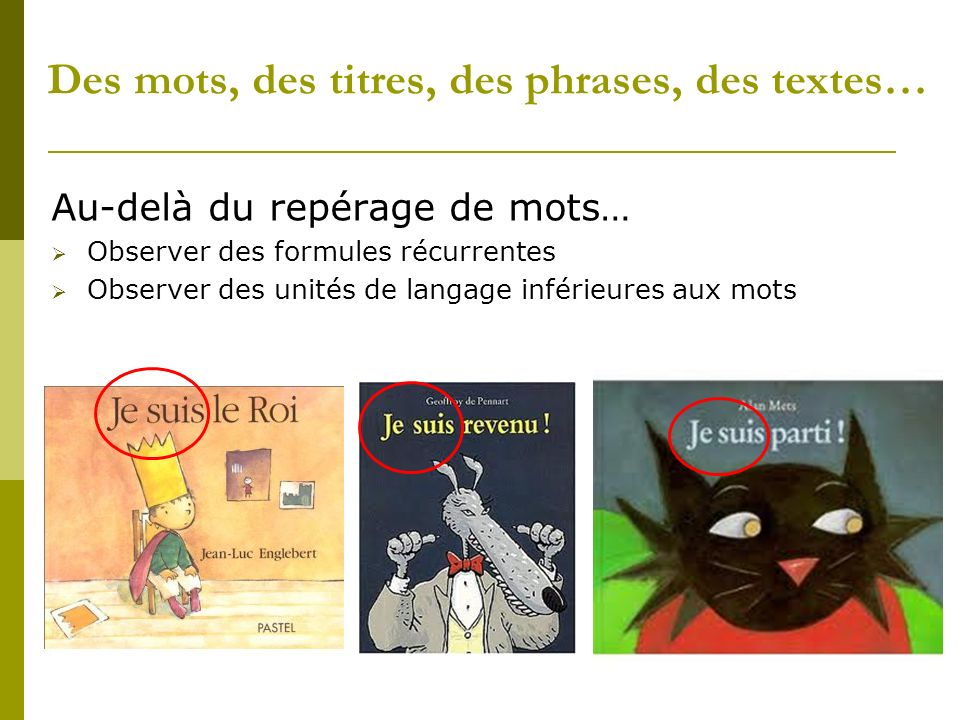 Des mots, des titres, des phrases, des textes… Au-delà du repérage de mots… Observer des formules récurrentes Observer des unités de langage inférieures aux mots