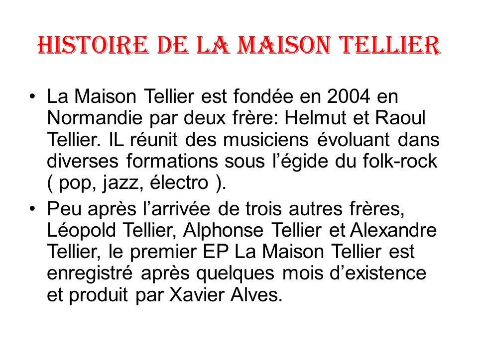 Histoire de la maison Tellier La Maison Tellier est fondée en 2004 en Normandie par deux frère: Helmut et Raoul Tellier. IL réunit des musiciens évolu