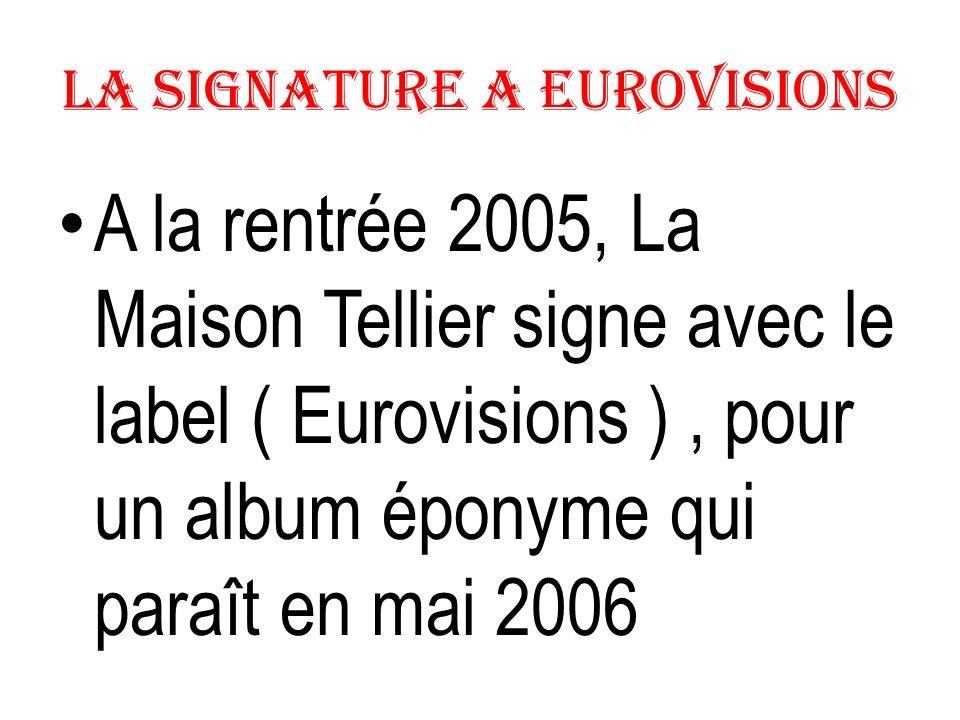 La Signature a Eurovisions A la rentrée 2005, La Maison Tellier signe avec le label ( Eurovisions ), pour un album éponyme qui paraît en mai 2006