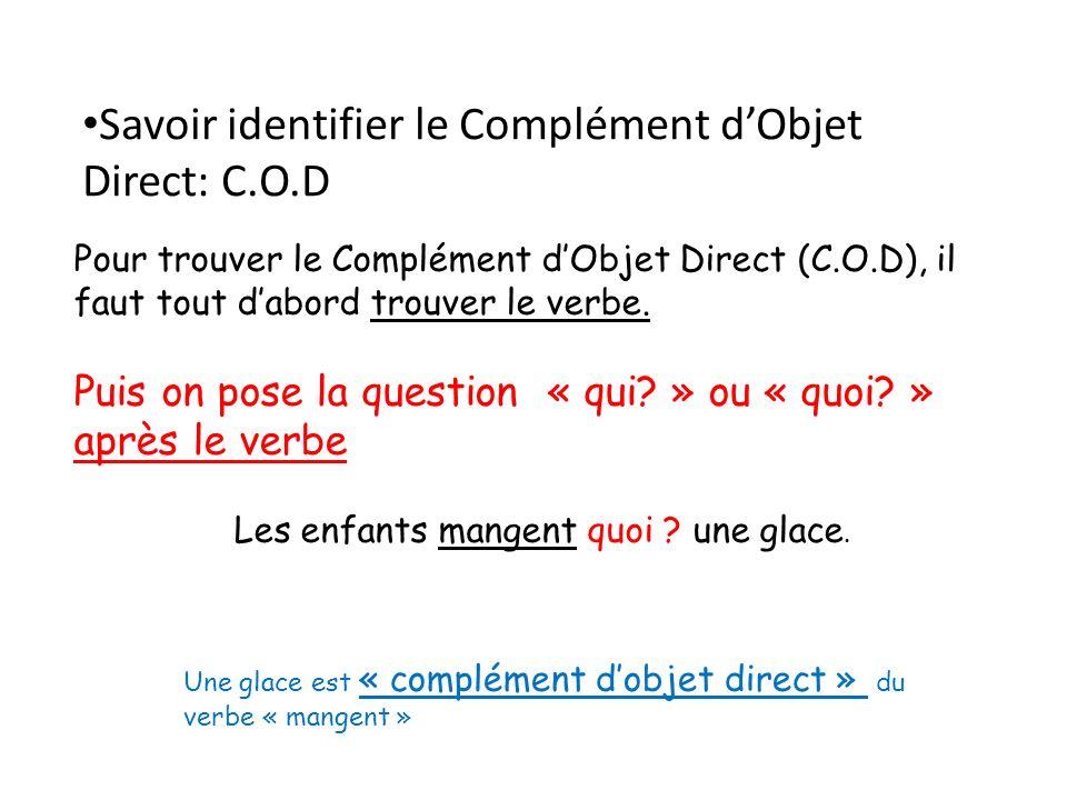 Pour trouver le Complément dObjet Direct (C.O.D), il faut tout dabord trouver le verbe. Puis on pose la question « qui? » ou « quoi? » après le verbe