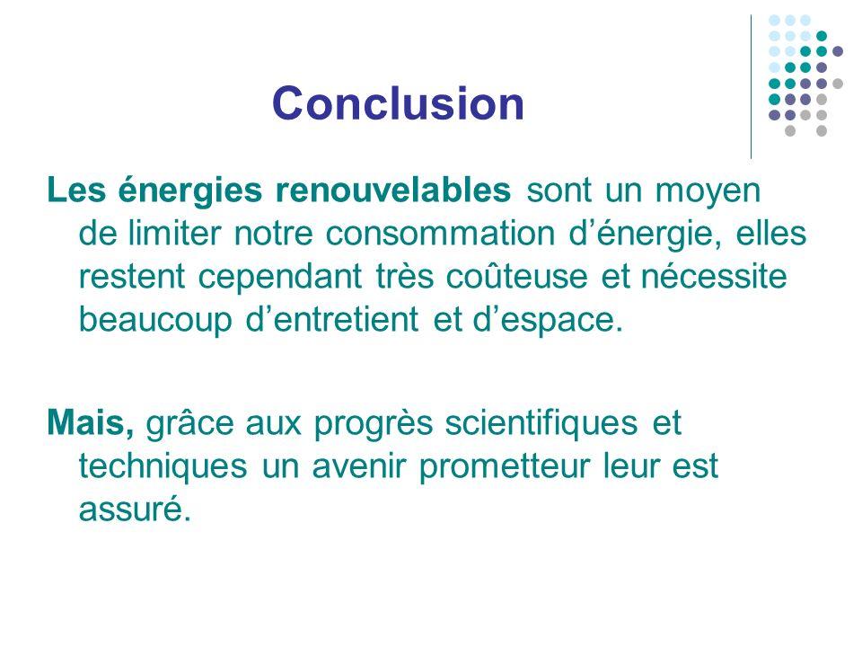 Conclusion Les énergies renouvelables sont un moyen de limiter notre consommation dénergie, elles restent cependant très coûteuse et nécessite beaucou