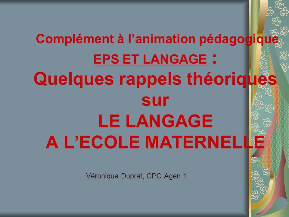 Complément à lanimation pédagogique EPS ET LANGAGE : Quelques rappels théoriques sur LE LANGAGE A LECOLE MATERNELLE Véronique Duprat, CPC Agen 1