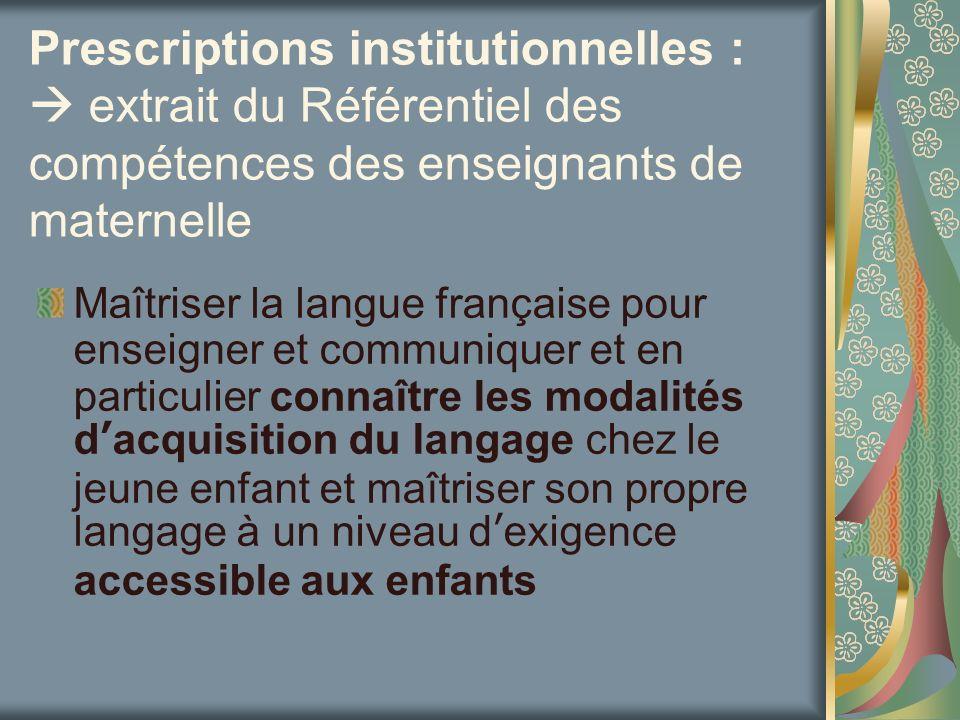 Prescriptions institutionnelles : extrait du Référentiel des compétences des enseignants de maternelle Maîtriser la langue française pour enseigner et