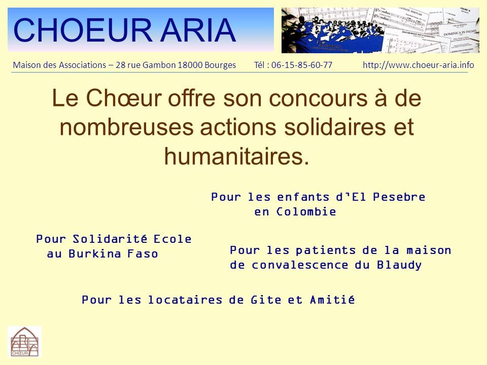 CHOEUR ARIA Maison des Associations – 28 rue Gambon 18000 Bourges Tél : 06-15-85-60-77 http://www.choeur-aria.info Le Chœur simplique dans les activités musicales de la ville et du département.