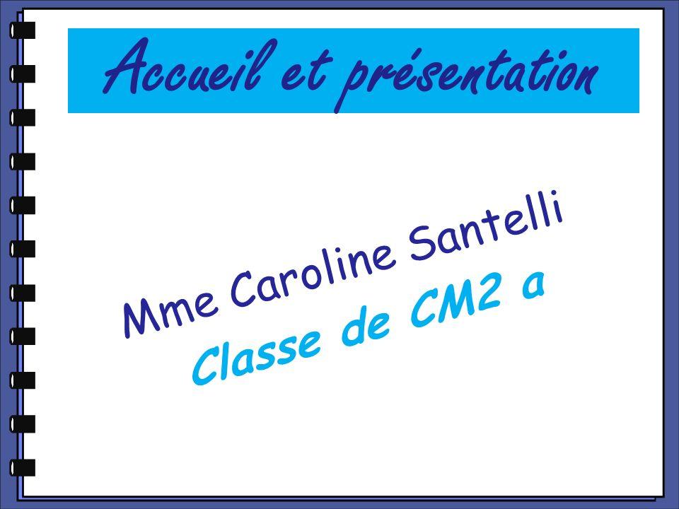 Accueil et présentation Mme Caroline Santelli Classe de CM2 a