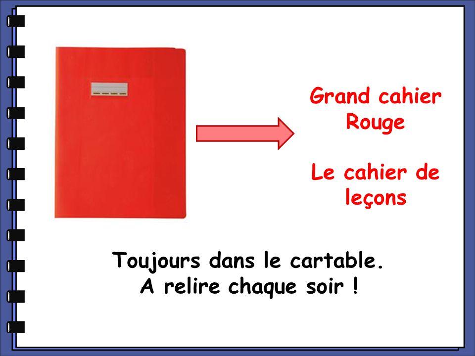 Grand cahier Rouge Le cahier de leçons Toujours dans le cartable. A relire chaque soir !
