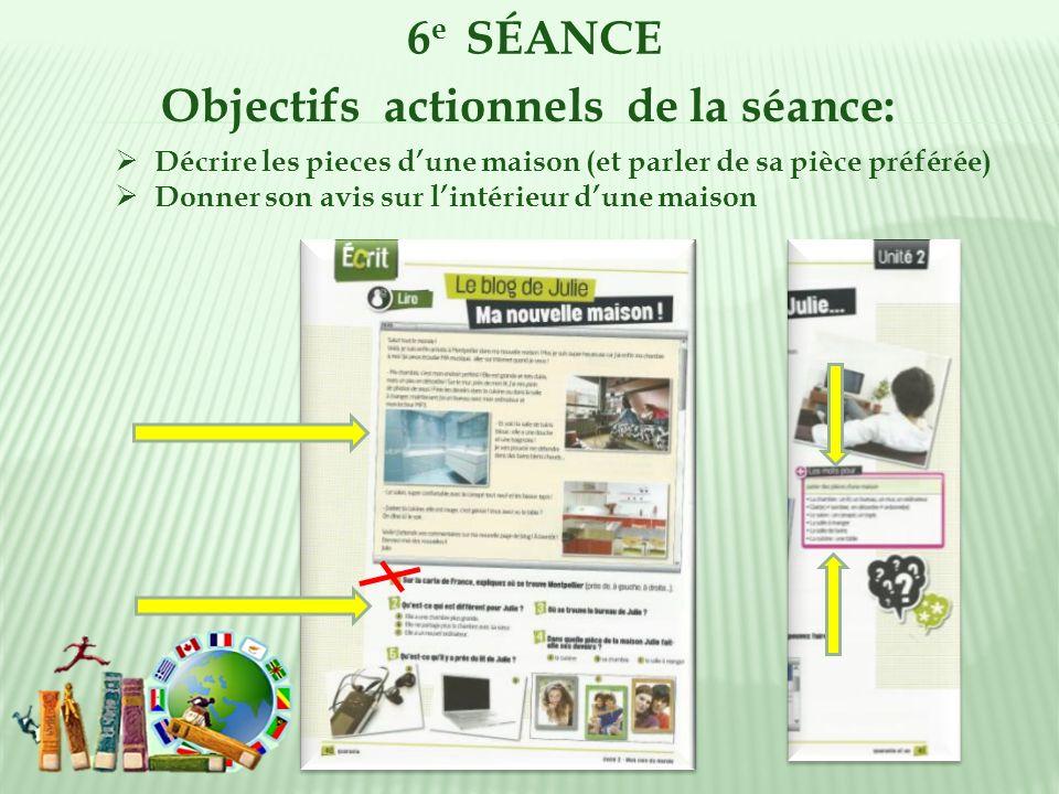 6 e SÉANCE Objectifs actionnels de la séance: Décrire les pieces dune maison (et parler de sa pièce préférée) Donner son avis sur lintérieur dune mais