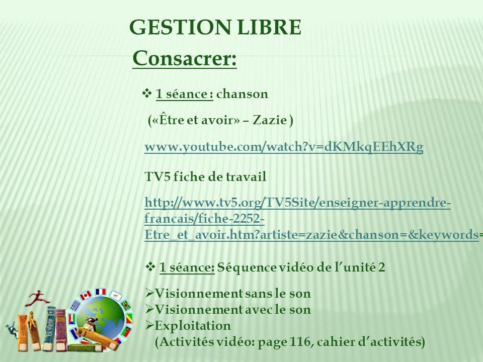 GESTION LIBRE 1 séance : chanson Consacrer: («Être et avoir» – Zazie ) www.youtube.com/watch?v=dKMkqEEhXRg TV5 fiche de travail http://www.tv5.org/TV5Site/enseigner-apprendre- francais/fiche-2252- Etre_et_avoir.htm?artiste=zazie&chanson=&keywordshttp://www.tv5.org/TV5Site/enseigner-apprendre- francais/fiche-2252- Etre_et_avoir.htm?artiste=zazie&chanson=&keywords= Visionnement sans le son Visionnement avec le son Exploitation (Activités vidéo: page 116, cahier dactivités) 1 séance: Séquence vidéo de lunité 2