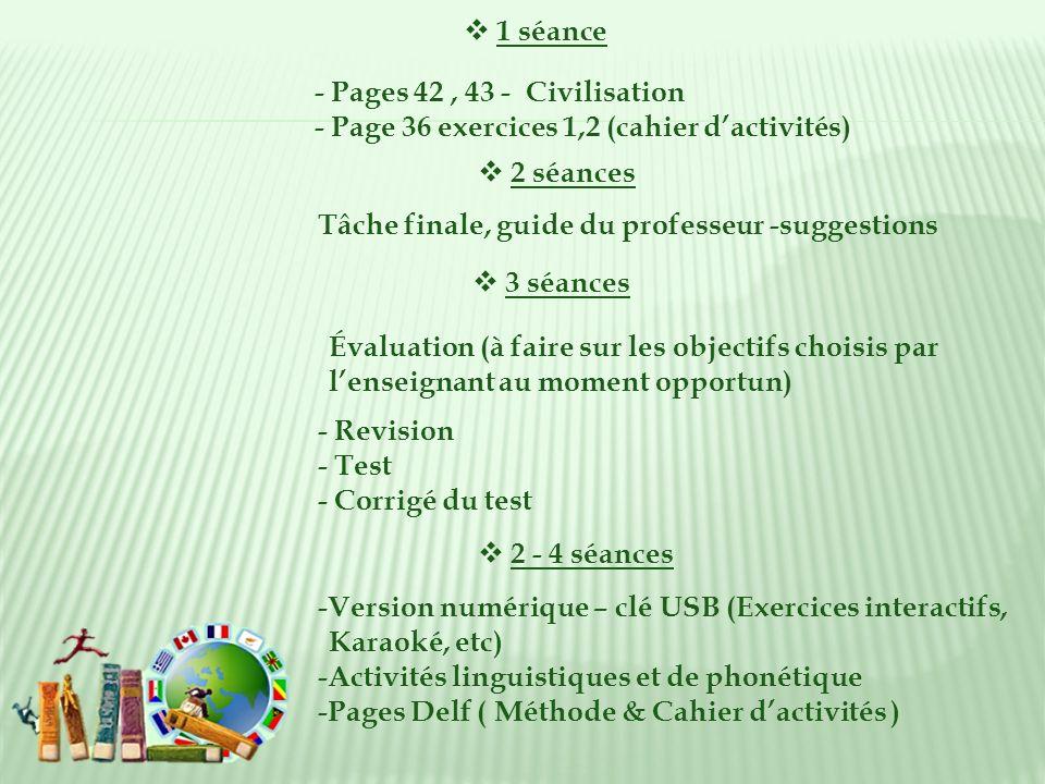 2 séances Tâche finale, guide du professeur -suggestions 3 séances - Revision - Test - Corrigé du test 2 - 4 séances -Version numérique – clé USB (Exercices interactifs, Karaoké, etc) -Activités linguistiques et de phonétique -Pages Delf ( Méthode & Cahier dactivités ) Évaluation (à faire sur les objectifs choisis par lenseignant au moment opportun) 1 séance - Pages 42, 43 - Civilisation - Page 36 exercices 1,2 (cahier dactivités)