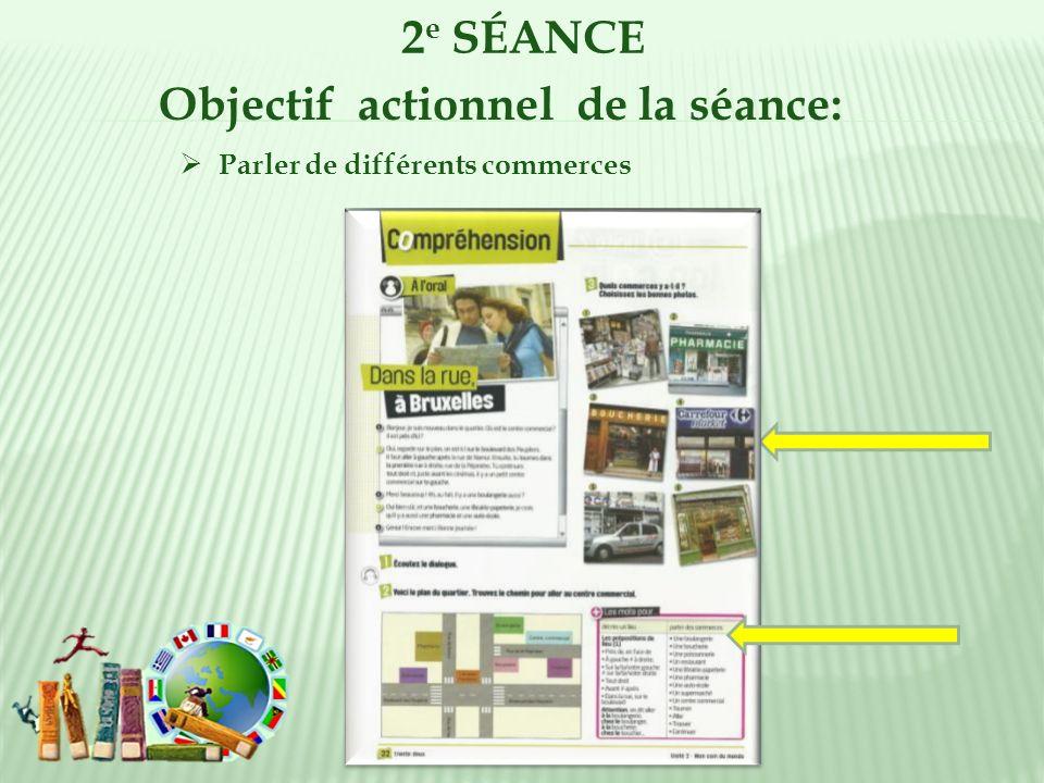 2 e SÉANCE Objectif actionnel de la séance: Parler de différents commerces