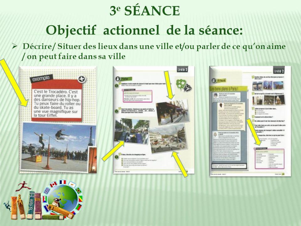 3 e SÉANCE Objectif actionnel de la séance: Décrire / Situer des lieux dans une ville et/ou parler de ce quon aime / on peut faire dans sa ville