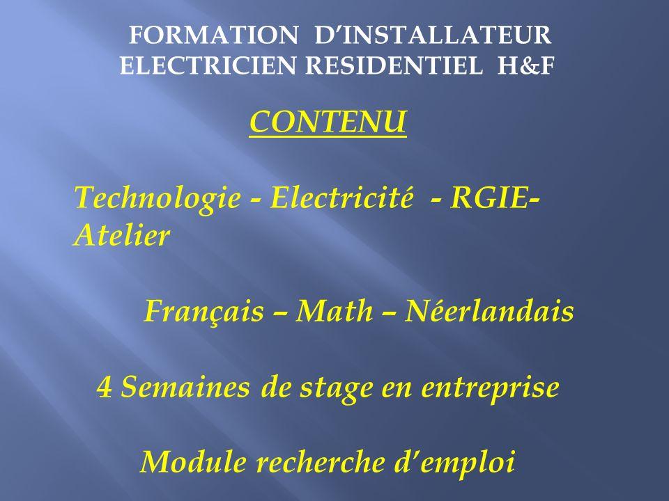 CONTENU Technologie - Electricité - RGIE- Atelier Français – Math – Néerlandais 4 Semaines de stage en entreprise Module recherche demploi FORMATION DINSTALLATEUR ELECTRICIEN RESIDENTIEL H&F