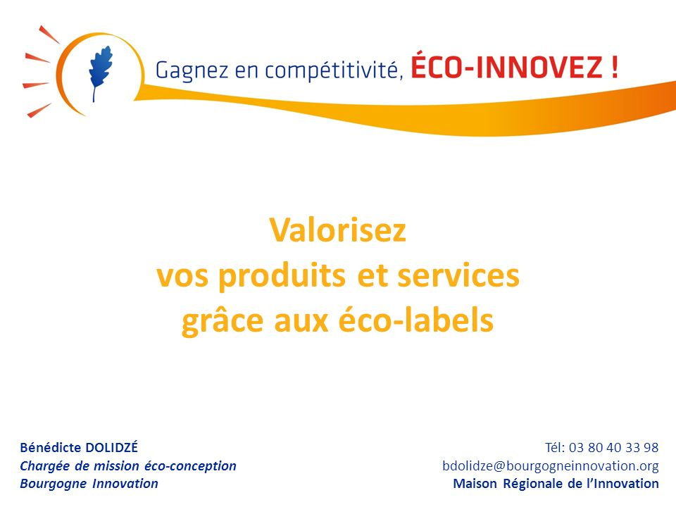 Bénédicte DOLIDZÉ Chargée de mission éco-conception Bourgogne Innovation Tél: 03 80 40 33 98 bdolidze@bourgogneinnovation.org Maison Régionale de lInn