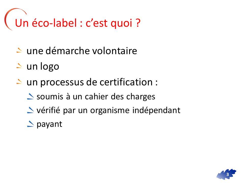 3 Un éco-label : cest quoi ? une démarche volontaire un logo un processus de certification : soumis à un cahier des charges vérifié par un organisme i