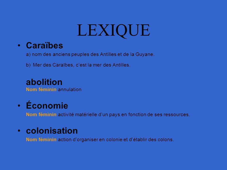 LEXIQUE Caraïbes a) nom des anciens peuples des Antilles et de la Guyane. b) Mer des Caraïbes, cest la mer des Antilles. abolition Nom féminin annulat