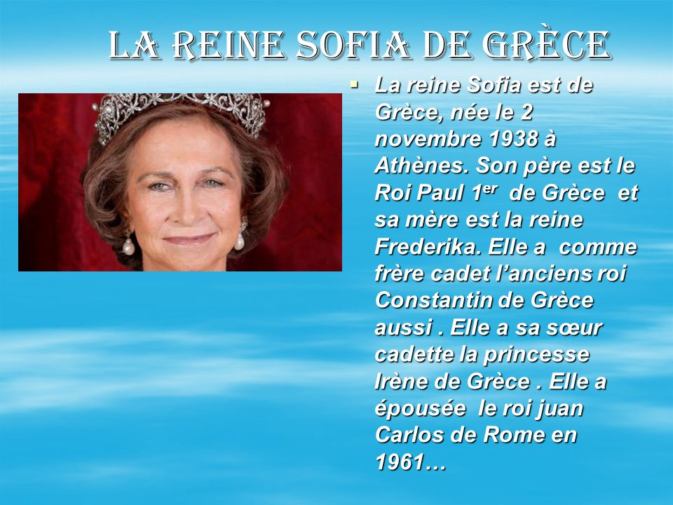 La reine Sofia de grèce La reine Sofia est de Grèce, née le 2 novembre 1938 à Athènes. Son père est le Roi Paul 1 er de Grèce et sa mère est la reine