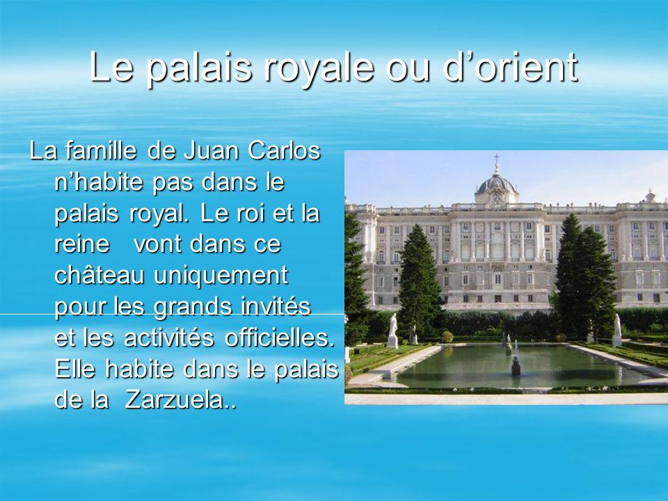 Le palais royale ou dorient La famille de Juan Carlos nhabite pas dans le palais royal. Le roi et la reine vont dans ce château uniquement pour les gr