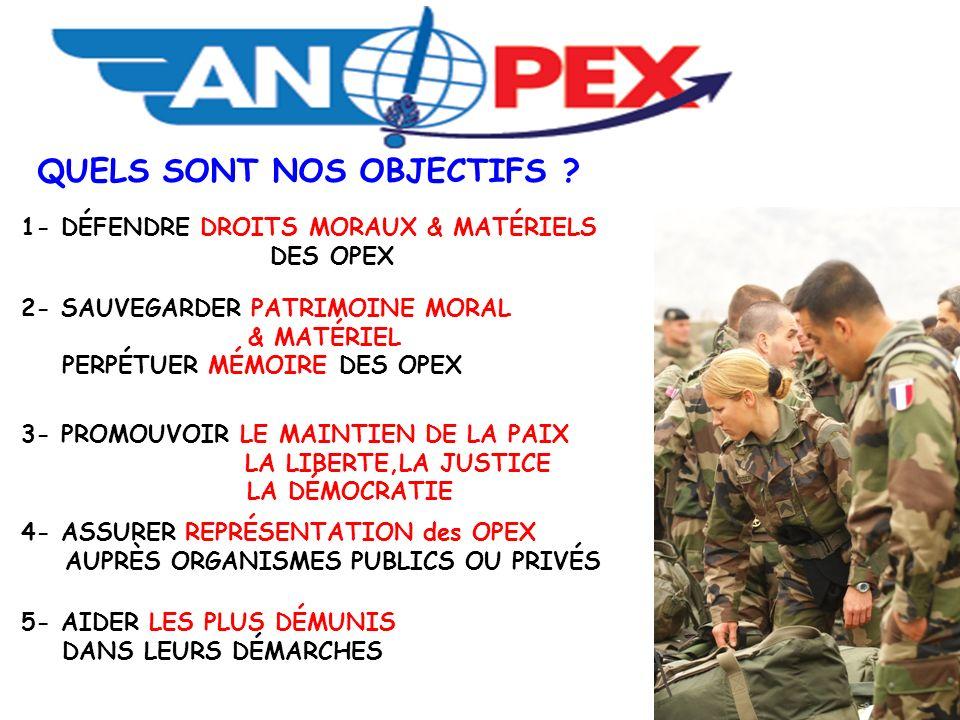 QUELS SONT NOS OBJECTIFS ? 1- DÉFENDRE DROITS MORAUX & MATÉRIELS DES OPEX 2- SAUVEGARDER PATRIMOINE MORAL & MATÉRIEL PERPÉTUER MÉMOIRE DES OPEX 3- PRO