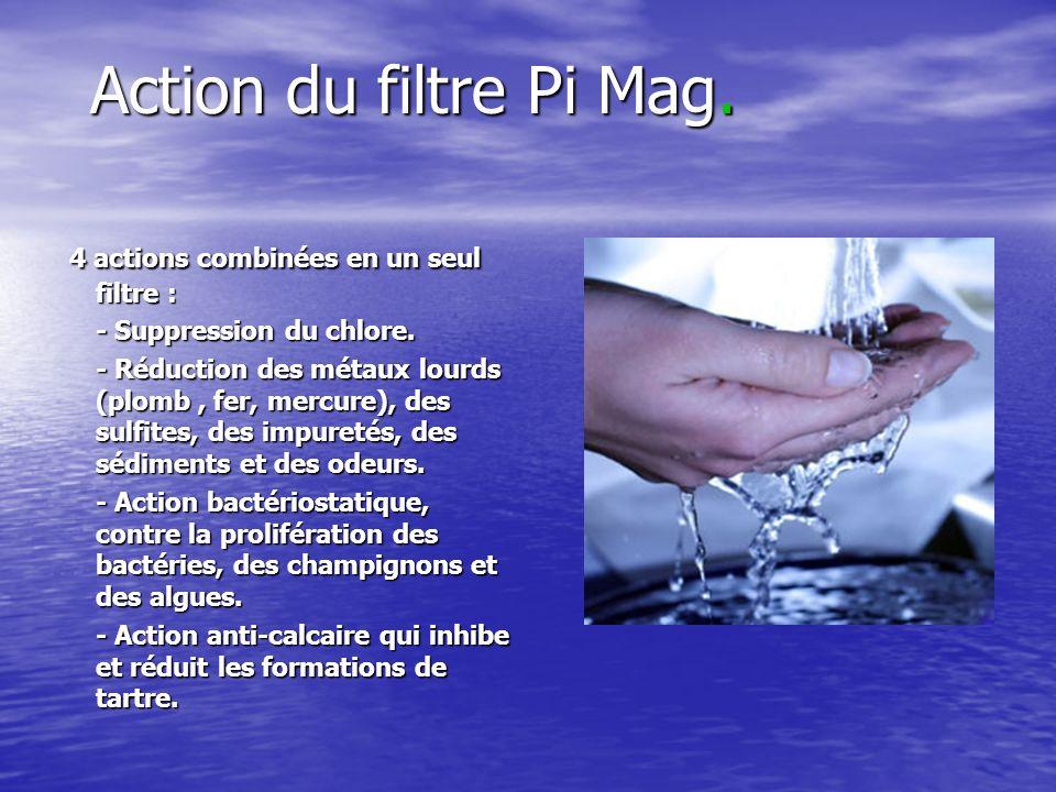 Action du filtre Pi Mag. 4 actions combinées en un seul filtre : 4 actions combinées en un seul filtre : - Suppression du chlore. - Réduction des méta
