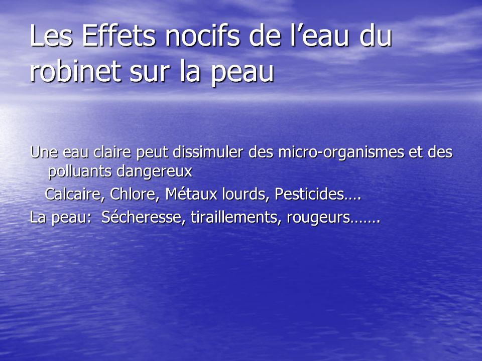 Les Effets nocifs de leau du robinet sur la peau Une eau claire peut dissimuler des micro-organismes et des polluants dangereux Calcaire, Chlore, Métaux lourds, Pesticides….