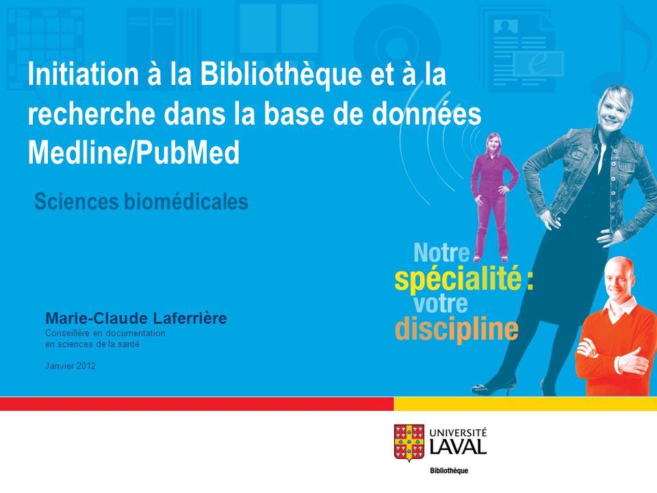 Initiation à la Bibliothèque et à la recherche dans la base de données Medline/PubMed Sciences biomédicales Marie-Claude Laferrière Conseillère en documentation en sciences de la santé Janvier 2012