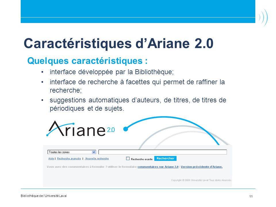 Caractéristiques dAriane 2.0 Quelques caractéristiques : interface développée par la Bibliothèque; interface de recherche à facettes qui permet de raffiner la recherche; suggestions automatiques dauteurs, de titres, de titres de périodiques et de sujets.