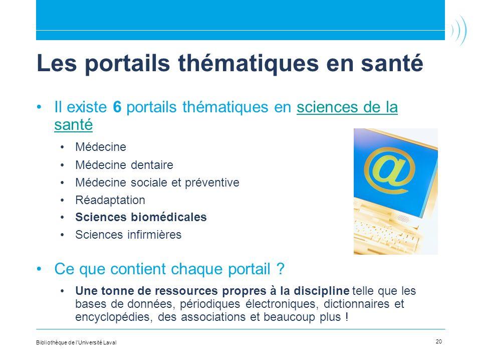 Les portails thématiques en santé Il existe 6 portails thématiques en sciences de la santésciences de la santé Médecine Médecine dentaire Médecine sociale et préventive Réadaptation Sciences biomédicales Sciences infirmières Ce que contient chaque portail .