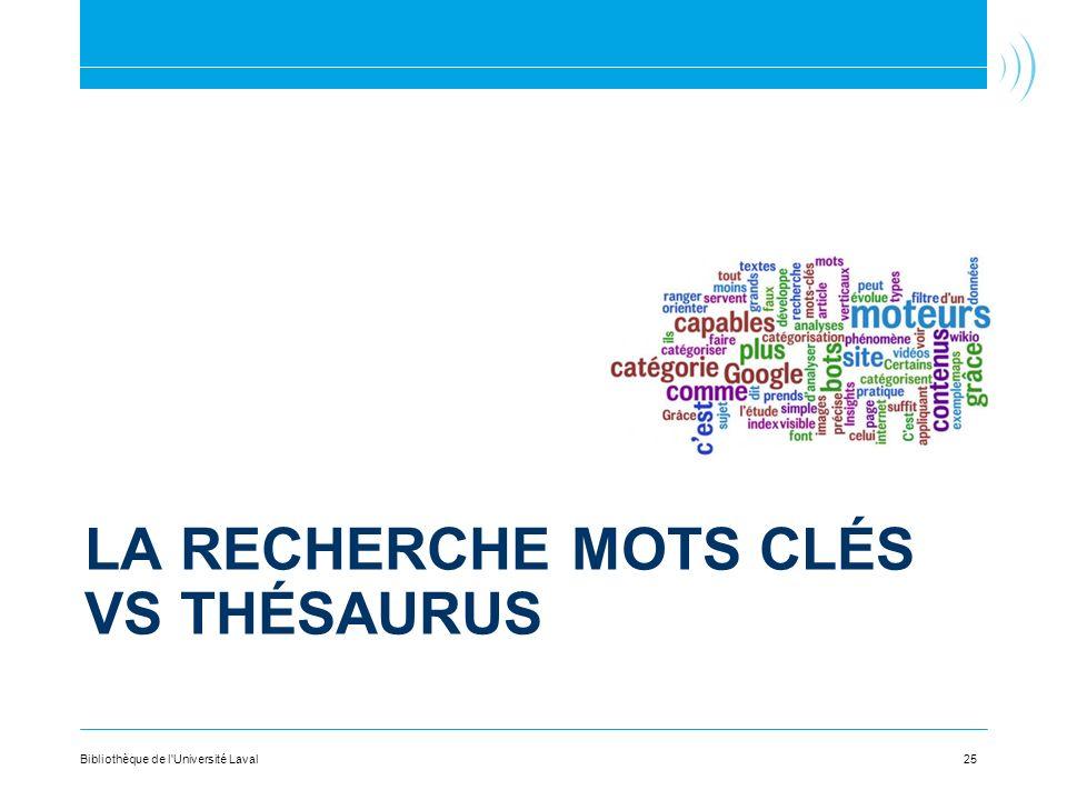 LA RECHERCHE MOTS CLÉS VS THÉSAURUS 25Bibliothèque de l Université Laval